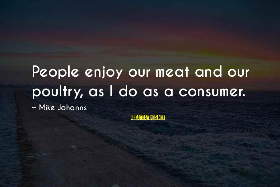 Relationships Not Lasting Forever Sayings By Mike Johanns: People enjoy our meat and our poultry, as I do as a consumer.