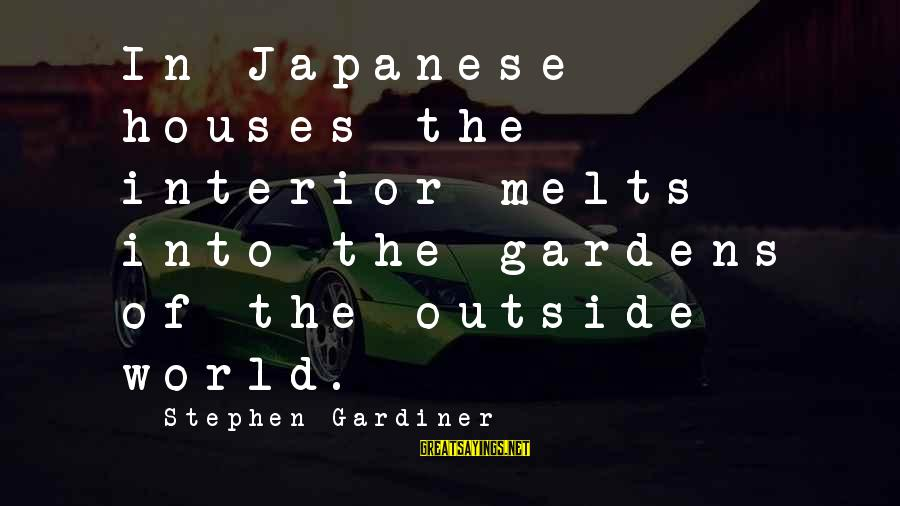 Relationwith Sayings By Stephen Gardiner: In Japanese houses the interior melts into the gardens of the outside world.