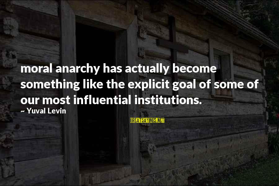 Relato Sayings By Yuval Levin: moral anarchy has actually become something like the explicit goal of some of our most
