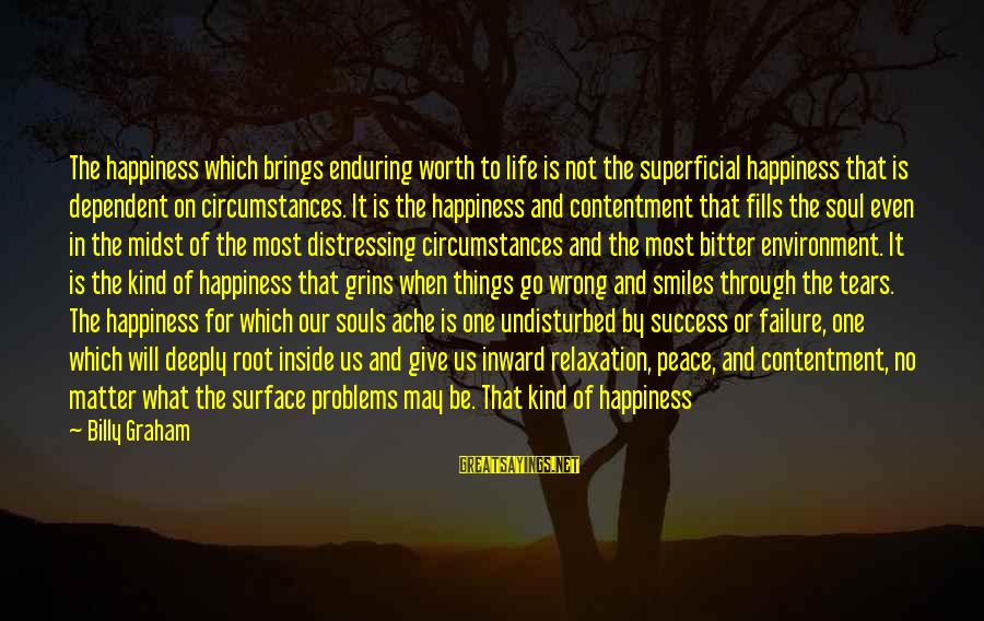 Relaxation And Peace Sayings By Billy Graham: The happiness which brings enduring worth to life is not the superficial happiness that is