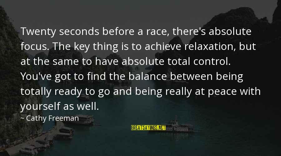 Relaxation And Peace Sayings By Cathy Freeman: Twenty seconds before a race, there's absolute focus. The key thing is to achieve relaxation,