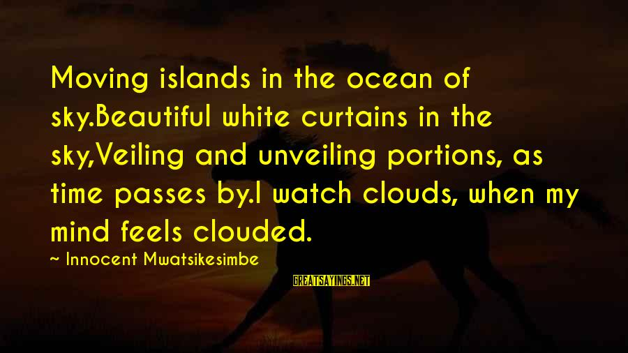Relaxation And Peace Sayings By Innocent Mwatsikesimbe: Moving islands in the ocean of sky.Beautiful white curtains in the sky,Veiling and unveiling portions,