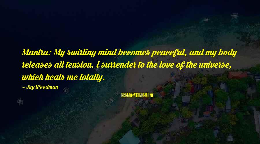 Relaxation And Peace Sayings By Jay Woodman: Mantra: My swirling mind becomes peaceful, and my body releases all tension. I surrender to