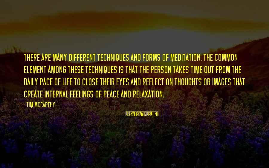 Relaxation And Peace Sayings By Tim McCarthy: There are many different techniques and forms of meditation. The common element among these techniques