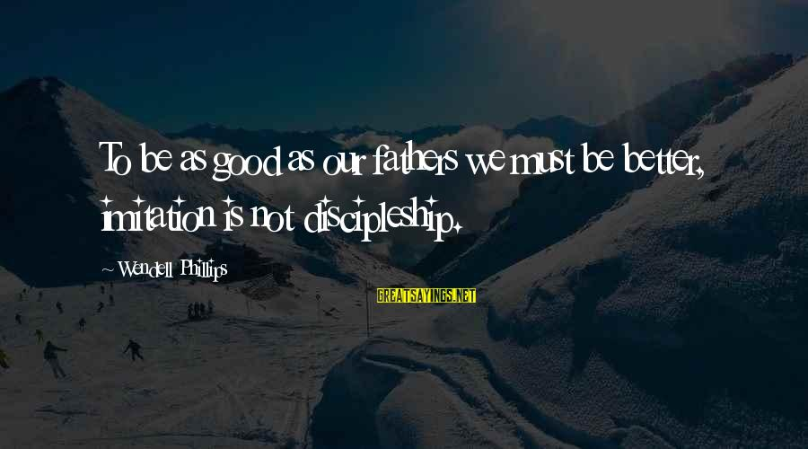 Relaxation And Peace Sayings By Wendell Phillips: To be as good as our fathers we must be better, imitation is not discipleship.