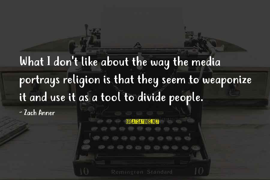 Religion And Media Sayings By Zach Anner: What I don't like about the way the media portrays religion is that they seem