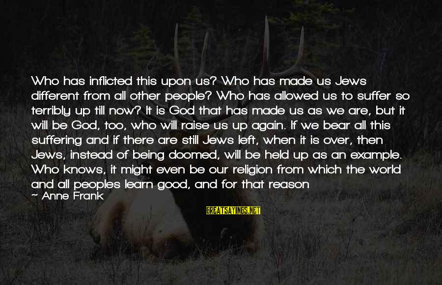Religion And Reason Sayings By Anne Frank: Who has inflicted this upon us? Who has made us Jews different from all other