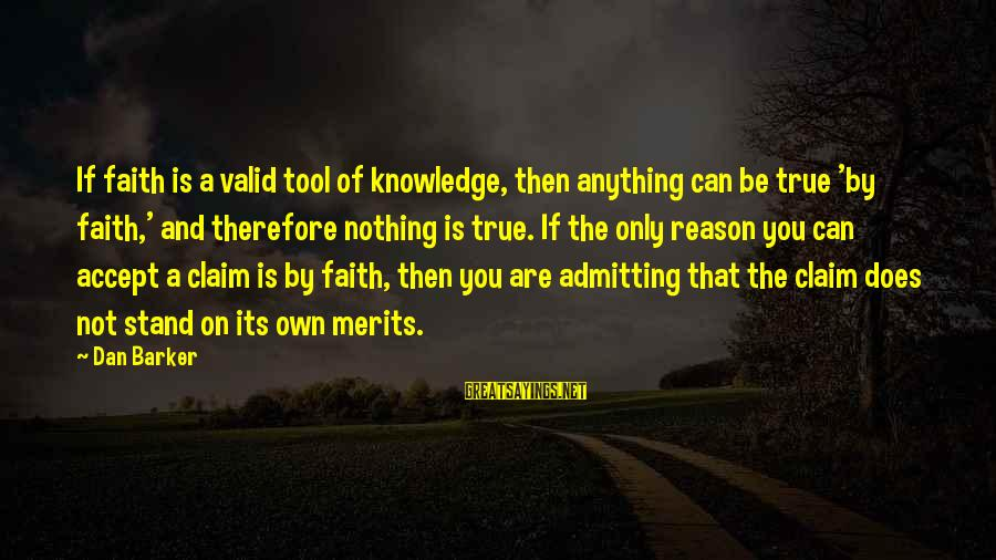 Religion And Reason Sayings By Dan Barker: If faith is a valid tool of knowledge, then anything can be true 'by faith,'