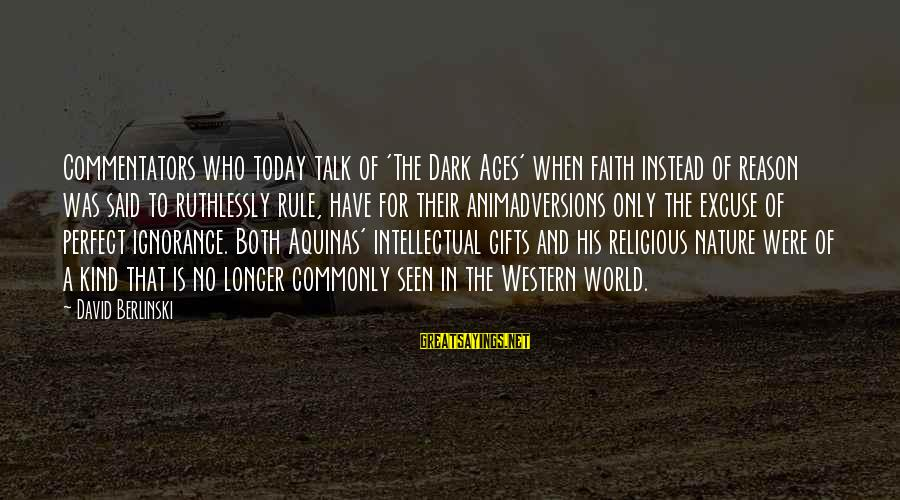 Religion And Reason Sayings By David Berlinski: Commentators who today talk of 'The Dark Ages' when faith instead of reason was said