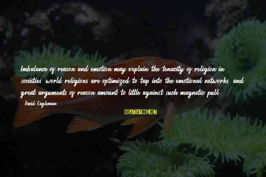 Religion And Reason Sayings By David Eagleman: Imbalance of reason and emotion may explain the tenacity of religion in societies: world religions