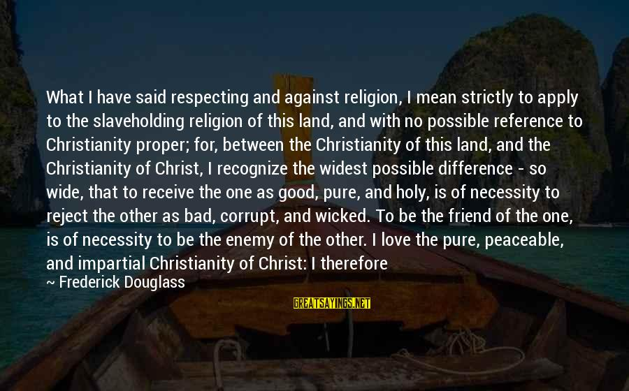 Religion And Reason Sayings By Frederick Douglass: What I have said respecting and against religion, I mean strictly to apply to the