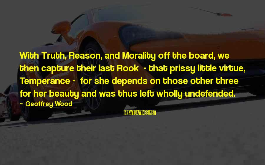 Religion And Reason Sayings By Geoffrey Wood: With Truth, Reason, and Morality off the board, we then capture their last Rook -