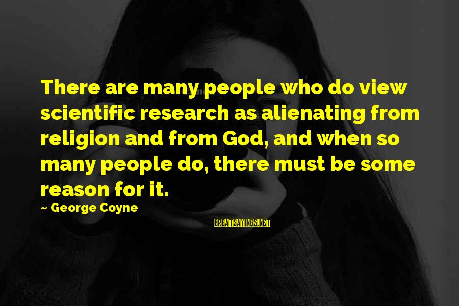Religion And Reason Sayings By George Coyne: There are many people who do view scientific research as alienating from religion and from