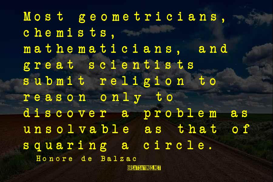 Religion And Reason Sayings By Honore De Balzac: Most geometricians, chemists, mathematicians, and great scientists submit religion to reason only to discover a
