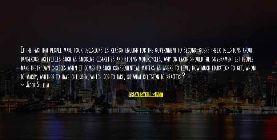 Religion And Reason Sayings By Jacob Sullum: If the fact that people make poor decisions is reason enough for the government to