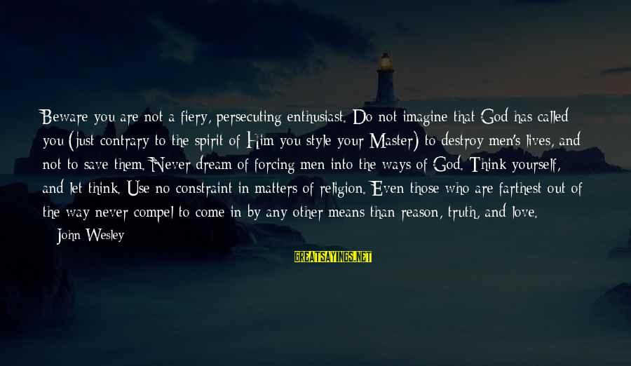 Religion And Reason Sayings By John Wesley: Beware you are not a fiery, persecuting enthusiast. Do not imagine that God has called