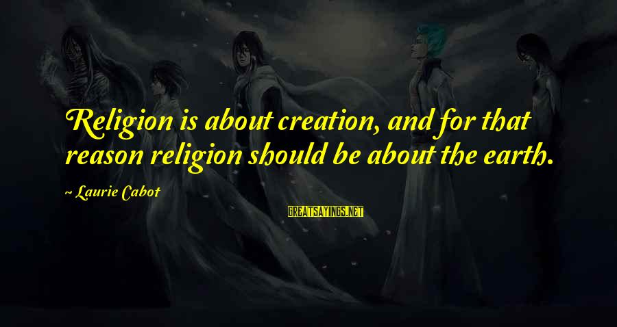 Religion And Reason Sayings By Laurie Cabot: Religion is about creation, and for that reason religion should be about the earth.