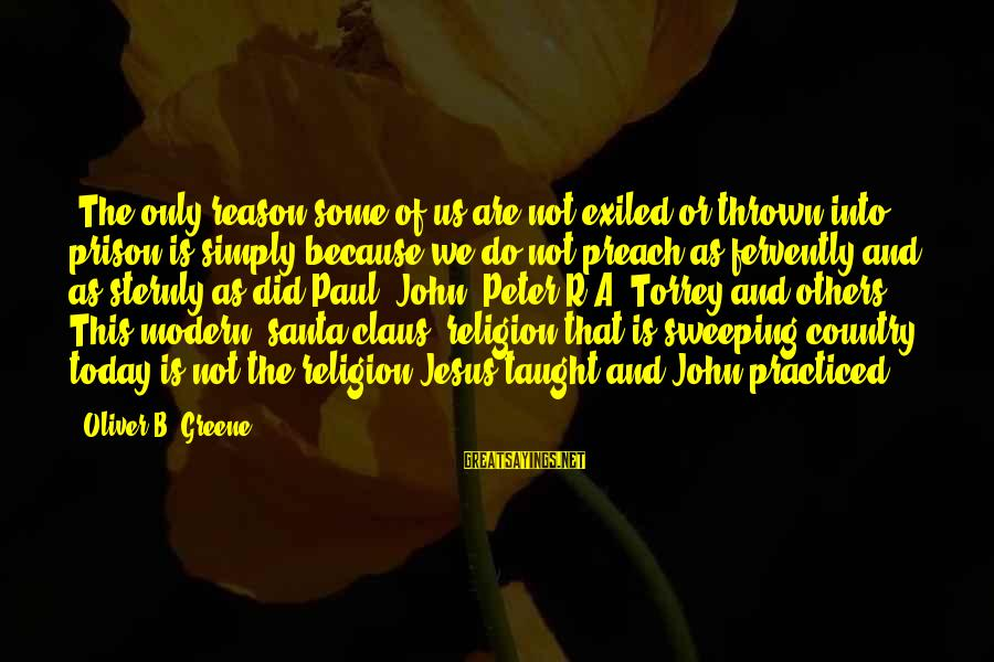 """Religion And Reason Sayings By Oliver B. Greene: """"The only reason some of us are not exiled or thrown into prison is simply"""