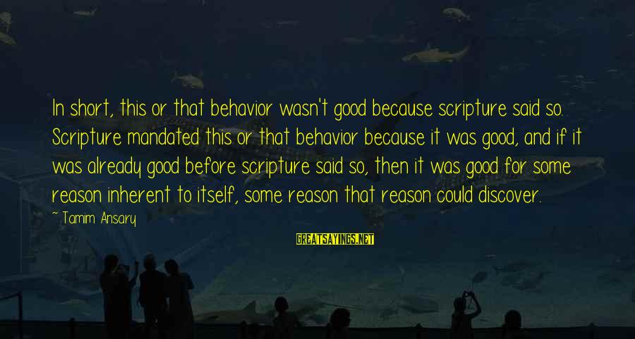 Religion And Reason Sayings By Tamim Ansary: In short, this or that behavior wasn't good because scripture said so. Scripture mandated this