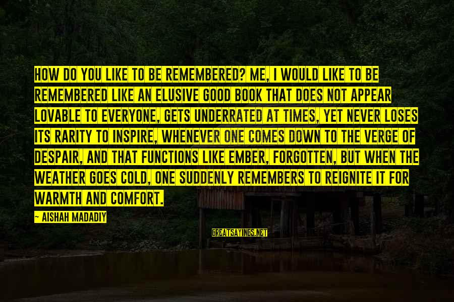 Remember Good Times Sayings By Aishah Madadiy: How do you like to be remembered? Me, I would like to be remembered like
