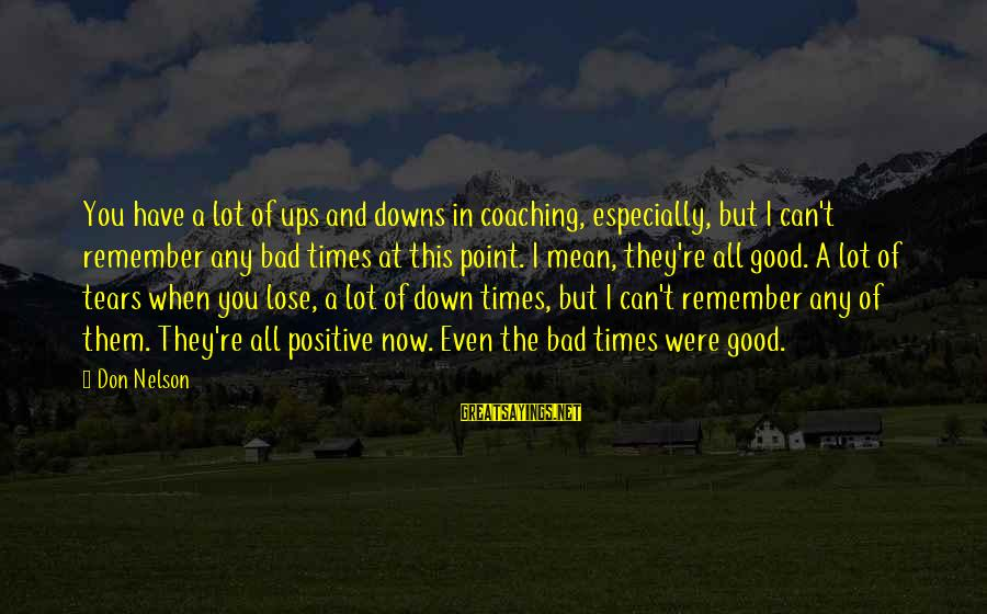 Remember Good Times Sayings By Don Nelson: You have a lot of ups and downs in coaching, especially, but I can't remember
