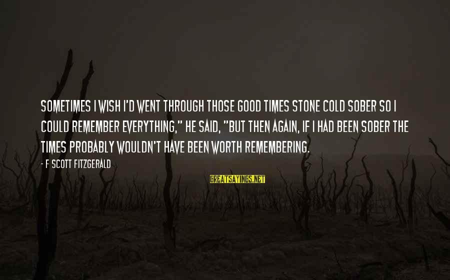 Remember Good Times Sayings By F Scott Fitzgerald: Sometimes I wish I'd went through those good times stone cold sober so I could