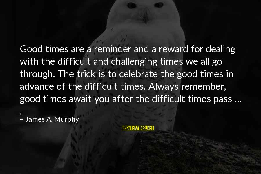 Remember Good Times Sayings By James A. Murphy: Good times are a reminder and a reward for dealing with the difficult and challenging