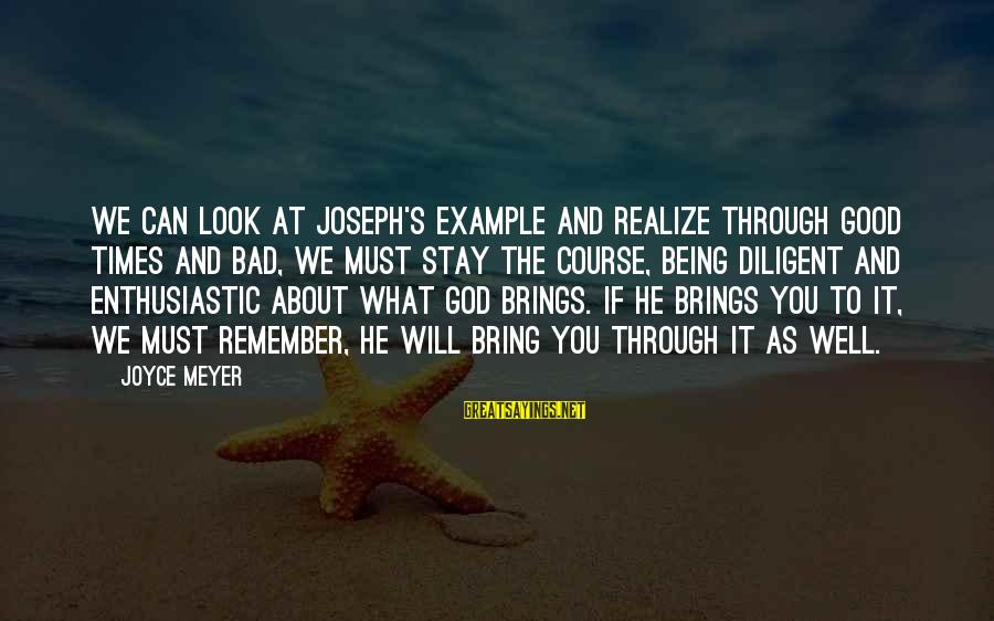 Remember Good Times Sayings By Joyce Meyer: We can look at Joseph's example and realize through good times and bad, we must
