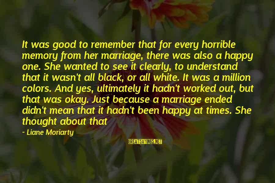 Remember Good Times Sayings By Liane Moriarty: It was good to remember that for every horrible memory from her marriage, there was