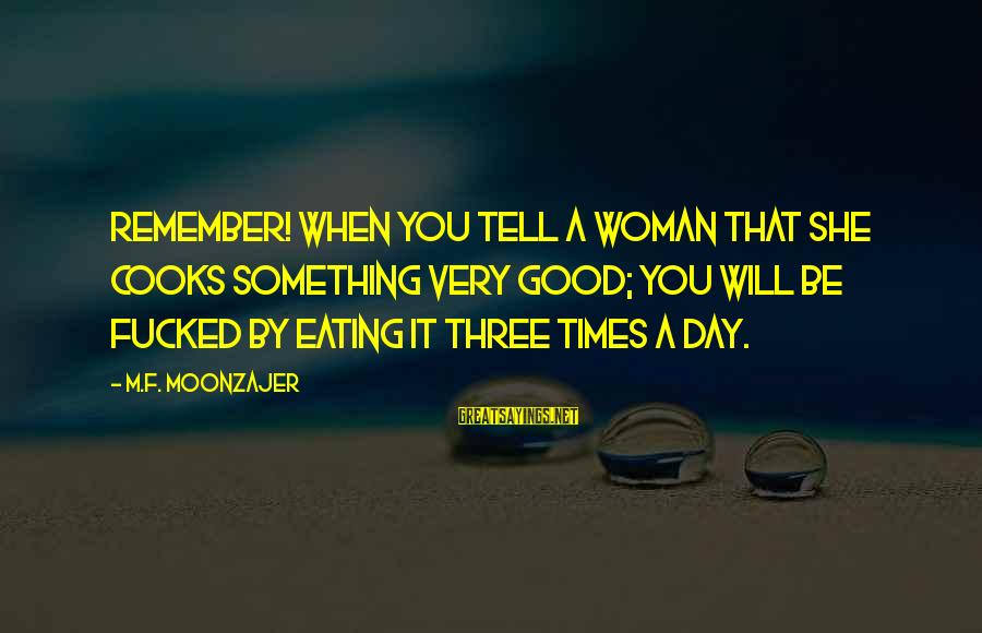 Remember Good Times Sayings By M.F. Moonzajer: Remember! When you tell a woman that she cooks something very good; you will be