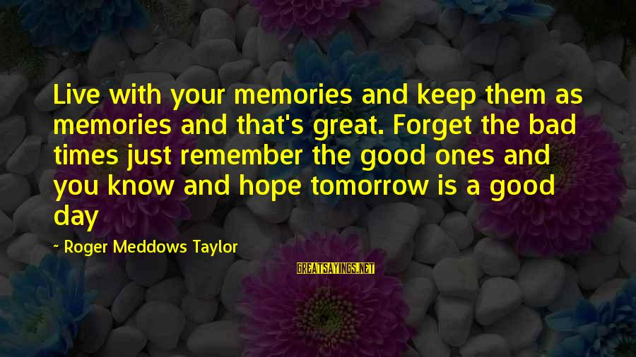 Remember Good Times Sayings By Roger Meddows Taylor: Live with your memories and keep them as memories and that's great. Forget the bad