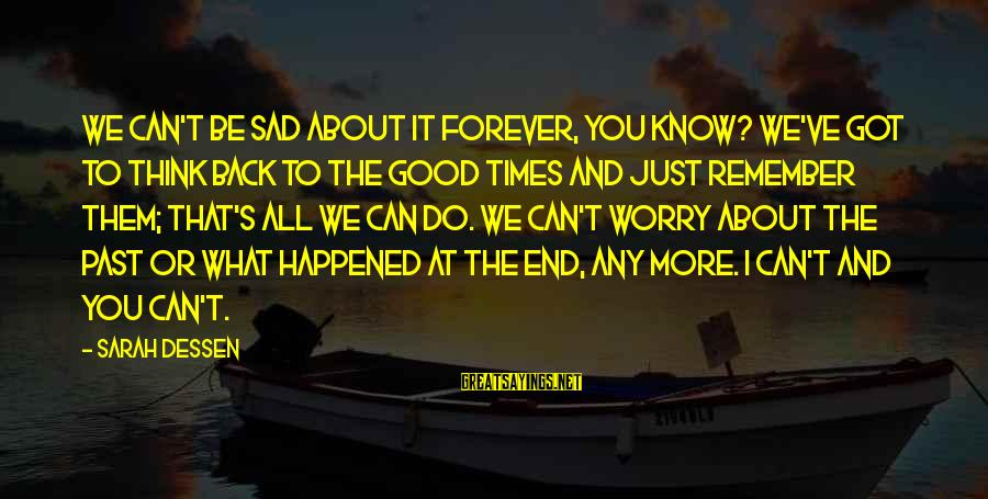 Remember Good Times Sayings By Sarah Dessen: We can't be sad about it forever, you know? We've got to think back to