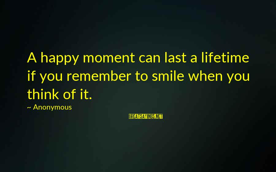 Remember When We Were Happy Sayings By Anonymous: A happy moment can last a lifetime if you remember to smile when you think