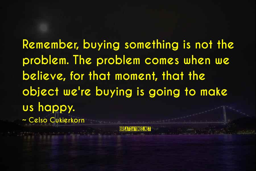 Remember When We Were Happy Sayings By Celso Cukierkorn: Remember, buying something is not the problem. The problem comes when we believe, for that