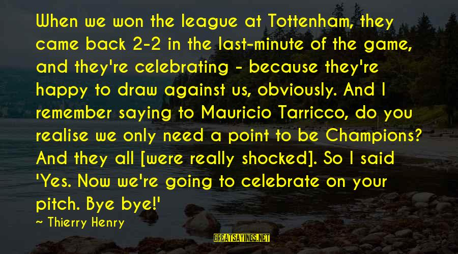 Remember When We Were Happy Sayings By Thierry Henry: When we won the league at Tottenham, they came back 2-2 in the last-minute of