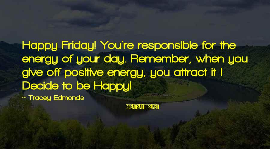 Remember When We Were Happy Sayings By Tracey Edmonds: Happy Friday! You're responsible for the energy of your day. Remember, when you give off