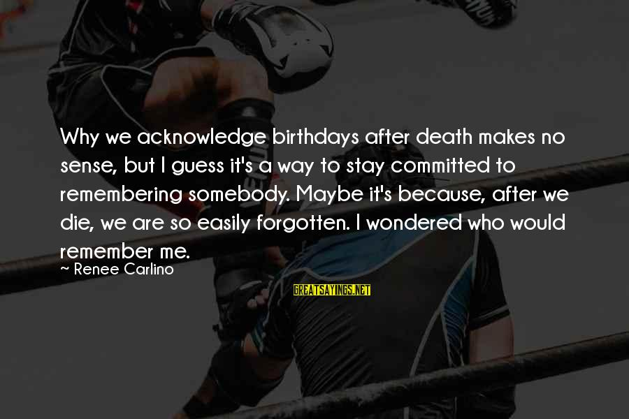 Remembering You After Death Sayings By Renee Carlino: Why we acknowledge birthdays after death makes no sense, but I guess it's a way