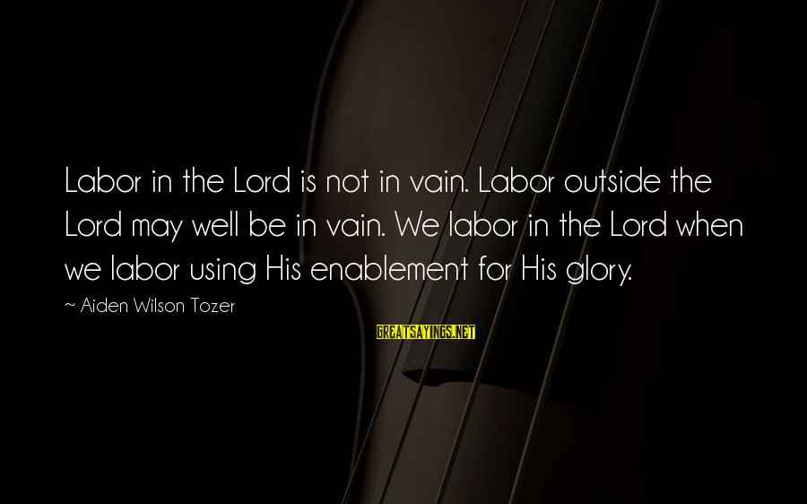 Remembering Your Friends Sayings By Aiden Wilson Tozer: Labor in the Lord is not in vain. Labor outside the Lord may well be