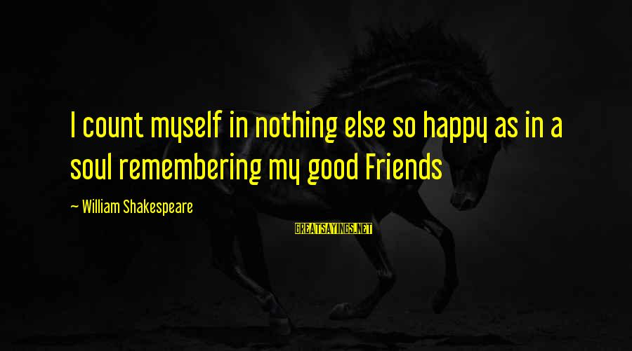 Remembering Your Friends Sayings By William Shakespeare: I count myself in nothing else so happy as in a soul remembering my good