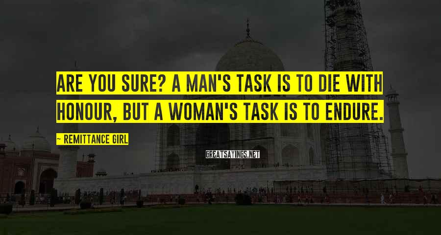 Remittance Girl Sayings: Are you sure? A man's task is to die with honour, but a woman's task