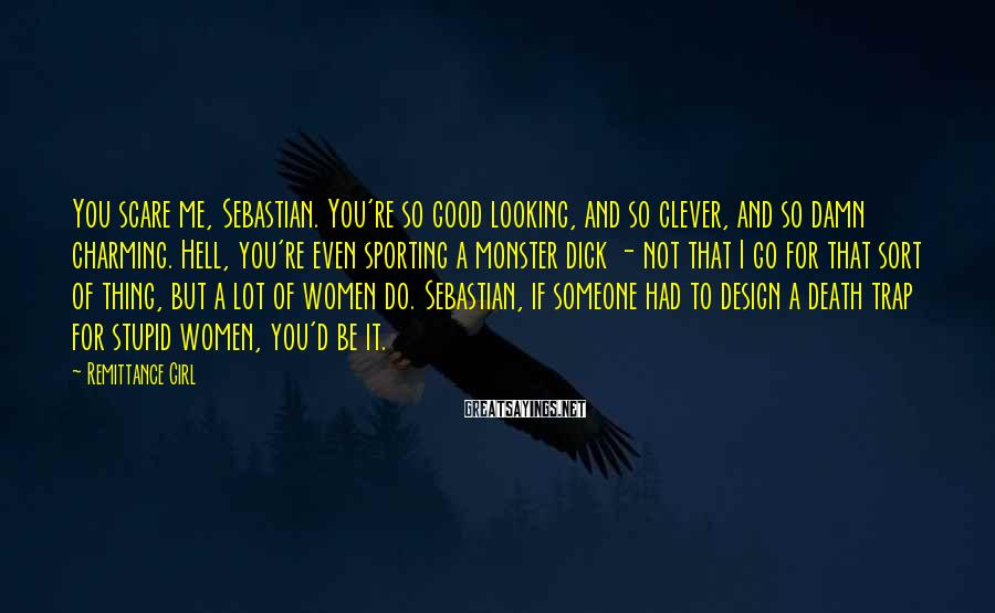 Remittance Girl Sayings: You scare me, Sebastian. You're so good looking, and so clever, and so damn charming.
