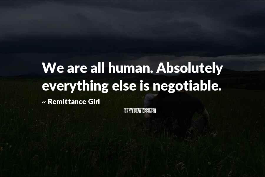 Remittance Girl Sayings: We are all human. Absolutely everything else is negotiable.