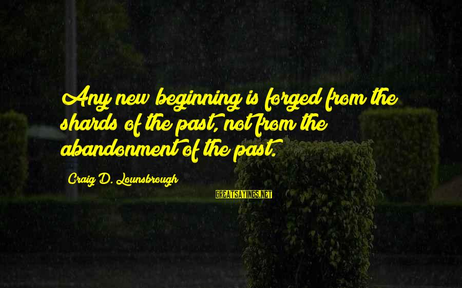 Remote Viewing Sayings By Craig D. Lounsbrough: Any new beginning is forged from the shards of the past, not from the abandonment