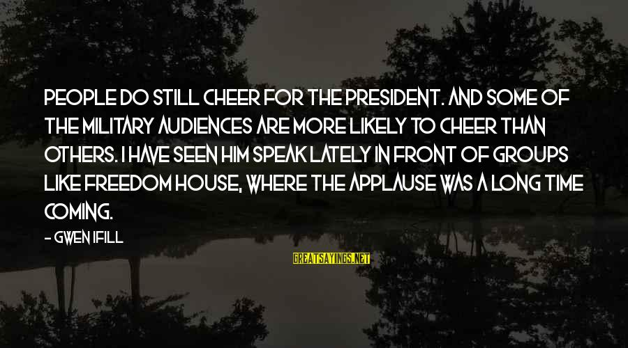 Remote Viewing Sayings By Gwen Ifill: People do still cheer for the President. And some of the military audiences are more