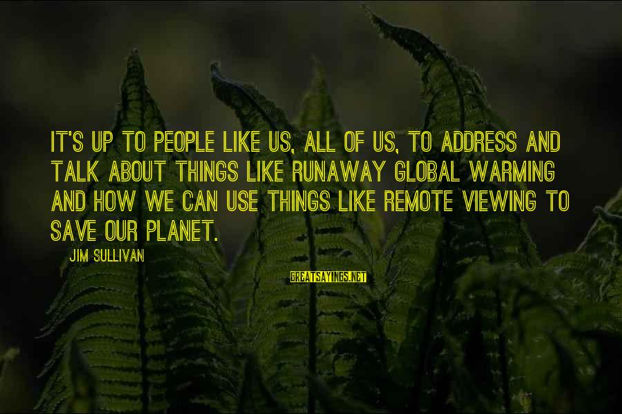 Remote Viewing Sayings By Jim Sullivan: It's up to people like us, all of us, to address and talk about things
