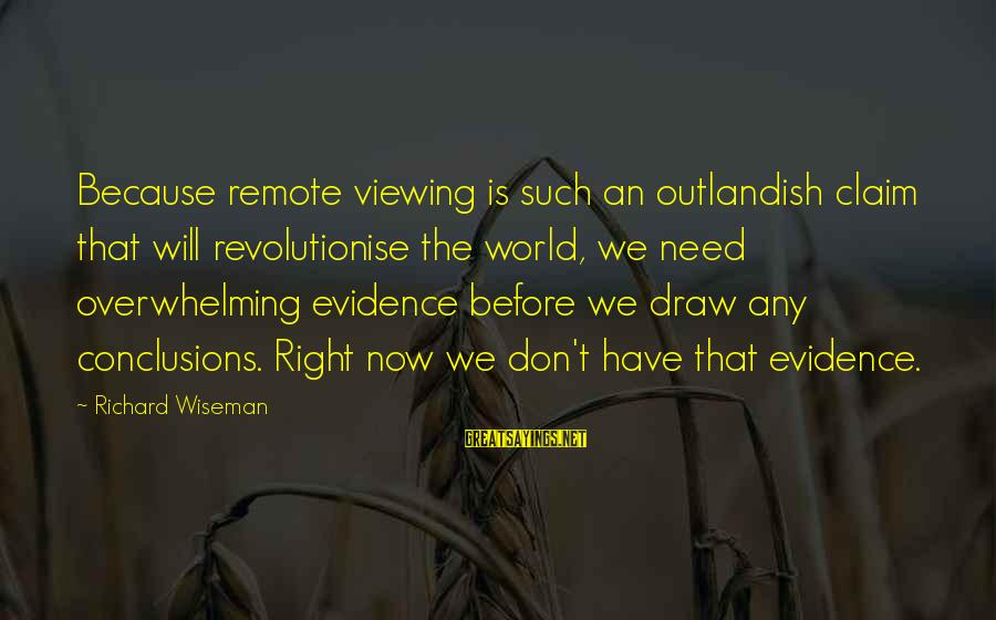 Remote Viewing Sayings By Richard Wiseman: Because remote viewing is such an outlandish claim that will revolutionise the world, we need