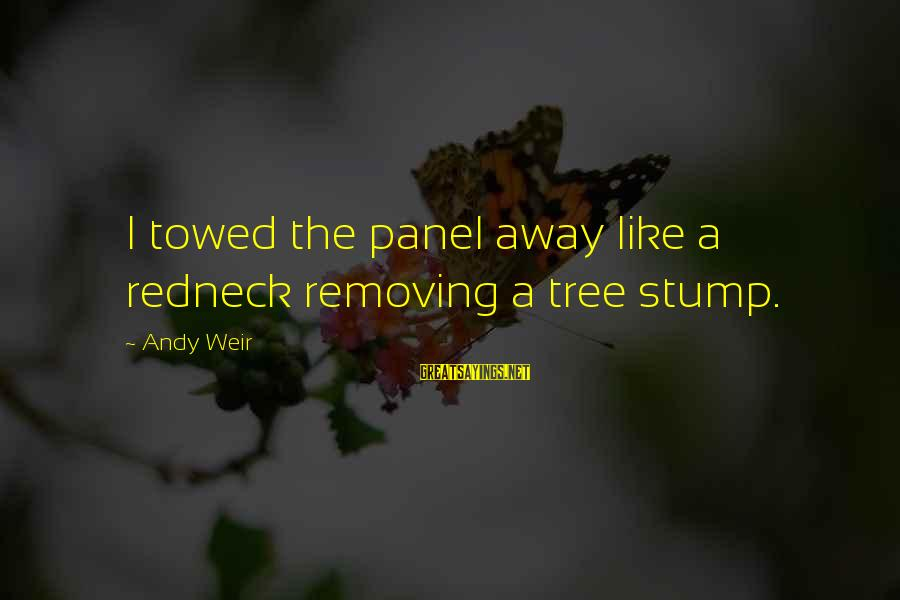 Removing Sayings By Andy Weir: I towed the panel away like a redneck removing a tree stump.