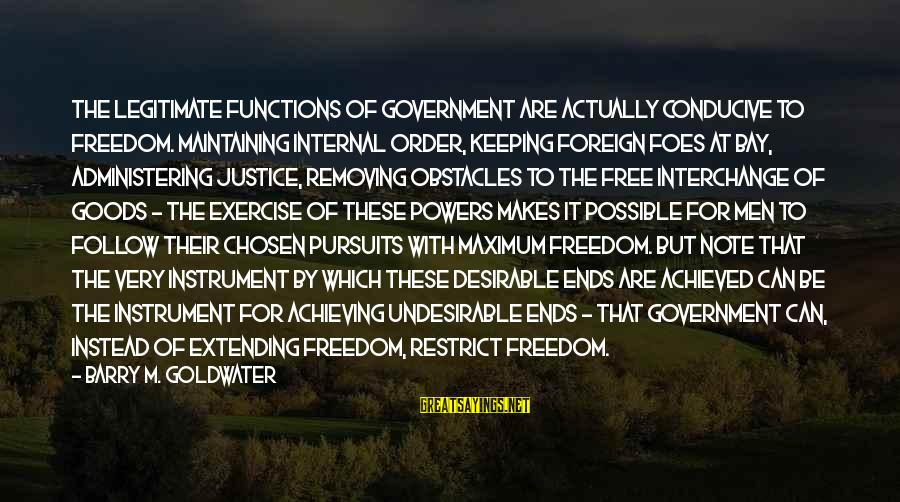 Removing Sayings By Barry M. Goldwater: The legitimate functions of government are actually conducive to freedom. Maintaining internal order, keeping foreign