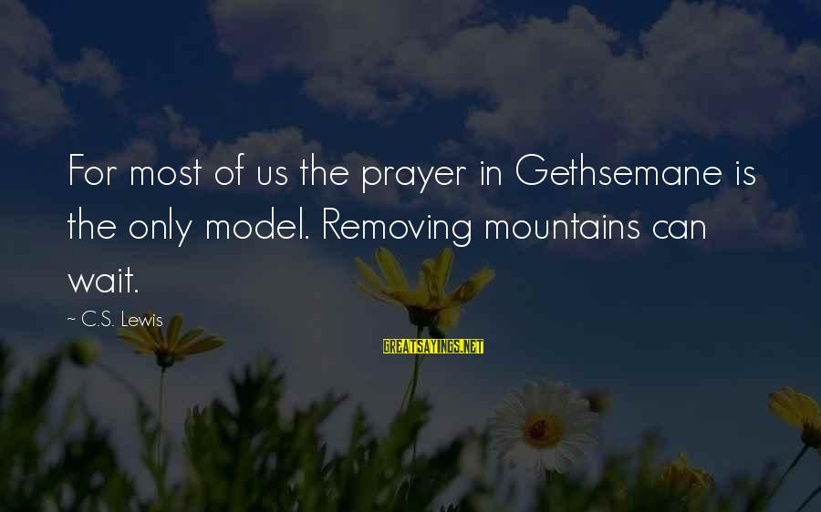 Removing Sayings By C.S. Lewis: For most of us the prayer in Gethsemane is the only model. Removing mountains can