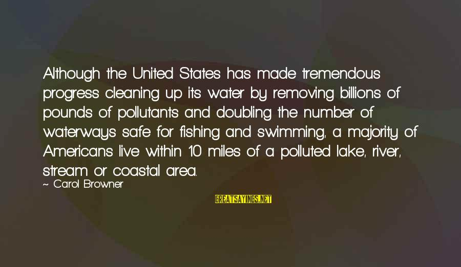 Removing Sayings By Carol Browner: Although the United States has made tremendous progress cleaning up its water by removing billions